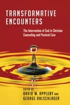 Transformative Encounters - The Intervention of God in Christian Counseling and Pastoral Care ebook by David W. Appleby, George Ohlschlager