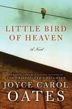 Little Bird of Heaven - A Novel ebook by Joyce Carol Oates