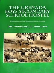 The Grenada Boys Secondary School Hostel: Reminiscing on a boarding school life in Grenada. ebook by Winston Phillips