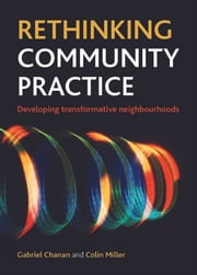 Rethinking community practice - Developing transformative neighbourhoods ebook by Chanan, Gabriel,Miller, Colin