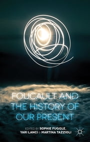 Foucault and the History of Our Present ebook by Sophie Fuggle,Mr Yari Lanci,Dr Martina Tazzioli