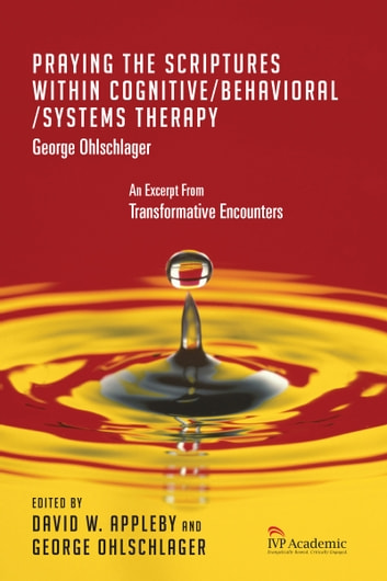 Praying the Scriptures Within Cognitive/Behavioral/Systems Therapy - Chapter 14, Transformative Encounters ebook by George Ohlschlager