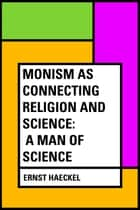 Monism as Connecting Religion and Science: A Man of Science ebook by Ernst Haeckel