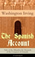 The Spanish Account: Tales of the Alhambra & Chronicle of the Conquest of Granada (Unabridged) - From the Prolific American Writer, Biographer and Historian, Author of Life of George Washington, History of New York, Lives of Mahomet and His Successors... eBook by Washington Irving