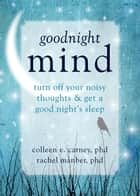 Goodnight Mind ebook by Rachel Manber, PhD,Colleen E. Carney, PhD