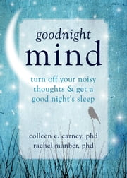 Goodnight Mind - Turn Off Your Noisy Thoughts and Get a Good Night's Sleep ebook by Rachel Manber, PhD,Colleen E. Carney, PhD