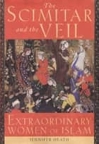 The Scimitar and the Veil: Extraordinary Women of Islam ebook by Jennifer Heath