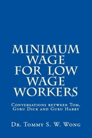 Minimum Wage for Low Wage Workers: Conversations between Tom, Guru Dick and Guru Harry ebook by Tommy S. W. Wong