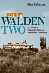 Living Walden Two: B. F. Skinner's Behaviorist Utopia and Experimental Communities ebook by Hilke Kuhlman
