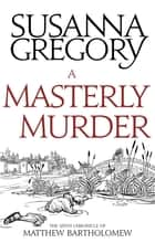 A Masterly Murder - The Sixth Chronicle of Matthew Bartholomew ebook by Susanna Gregory