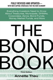 The Bond Book: Everything Investors Need to Know About Treasuries, Municipals, GNMAs, Corporates, Zeros, Bond Funds, Money Market Funds, and More ebook by Thau, Annette