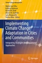 Implementing Climate Change Adaptation in Cities and Communities - Integrating Strategies and Educational Approaches ebook by Kathryn Adamson, Rachel M. Dunk, Ulisses M. Azeiteiro,...