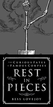 Rest in Pieces - The Curious Fates of Famous Corpses ebook by Bess Lovejoy