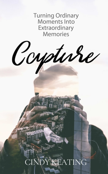 Capture - Turning Ordinary Moments Into Extraordinary Memories ebook by Cindy Keating