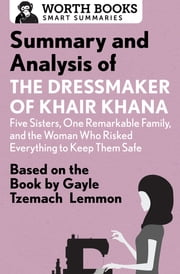 Summary and Analysis of the Dressmaker of Khair Khana: Five Sisters, One Remarkable Family, and the Woman Who Risked Everything to Keep Them Safe - Based on the Book by Gayle Tzemach Lemmon ebook by Worth Books