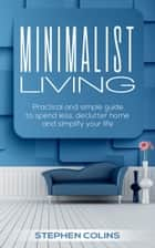 Minimalist Living: Practical and Simple Guide to Spend Less, Declutter Home and Simplify Your Life! ebook by Stephen Collins