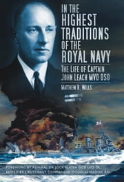 In the Highest Traditions of the Royal Navy - The Life of Captain John Leach MVO DSO ebook by Matthew B. Wills,Admiral Sir Jock Slater GCB LVO DL,Lieutenant Commander Douglas Hadler RN