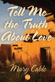 Tell Me the Truth About Love ebook by Mary Cable