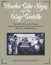 Under the Sign of the Big Fiddle - The R.S. Williams Family, Manufacturers and Collectors of Musical Instruments ebook by Ladislav Cselenyi-Granch