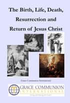 The Birth, Life, Death, Resurrection and Return of Jesus Christ ebook by Grace Communion International