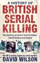 A History Of British Serial Killing - The Shocking Account of Jack the Ripper, Harold Shipman and Beyond ebook by (Prof) David Wilson