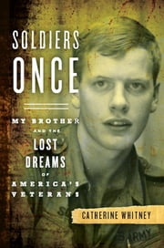 Soldiers Once - My Brother and the Lost Dreams of America's Veterans ebook by Catherine Whitney