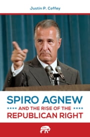 Spiro Agnew and the Rise of the Republican Right ebook by Justin P. Coffey