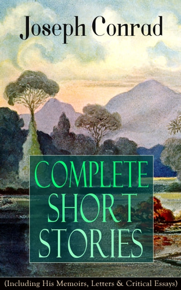 Complete Short Stories of Joseph Conrad (Including His Memoirs, Letters & Critical Essays) - Unforgettable Tales like Heart of Darkness, Point of Honor, Falk, Secret Sharer, The Return & Freya of Seven Isles eBook by Joseph Conrad