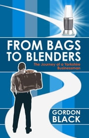 From Bags to Blenders - The Journey of a Yorkshire Businessman ebook by Gordon Black