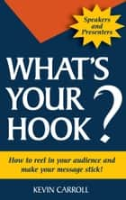 What's Your Hook? - How To Reel In Your Audience And Make Your Message Stick ebook by Kevin Carroll