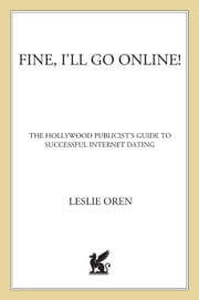 Fine, I'll Go Online! - The Hollywood Publicist's Guide to Successful Internet Dating ebook by Leslie Oren