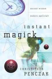 Instant Magick: Ancient Wisdom, Modern Spellcraft ebook by Christopher Penczak