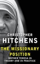 The Missionary Position - Mother Teresa in Theory and Practice eBook by Christopher Hitchens