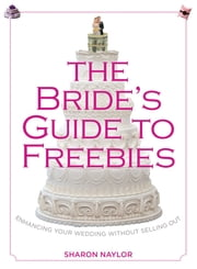 Bride's Guide to Freebies - Enhancing Your Wedding without Selling Out ebook by Sharon Naylor