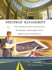 Strategic Management - The Radical Revolutionary Strategic Management Matrix for Predators ebook by Reinier Geel