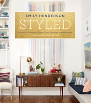 Styled - Secrets for Arranging Rooms, from Tabletops to Bookshelves ebook by Emily Henderson