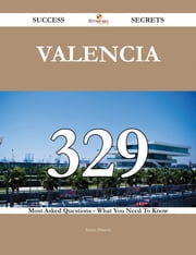 Valencia 329 Success Secrets - 329 Most Asked Questions On Valencia - What You Need To Know ebook by Susan Hinton