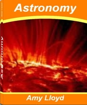 Astronomy - Discover Everything You Need To Know About Astronomy Facts History of Astronomy, Astronomy for Kids and More ebook by Amy Lloyd