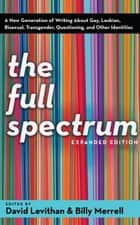 The Full Spectrum - A New Generation of Writing About Gay, Lesbian, Bisexual, Transgender, Questioning, and Other Identities ebook by David Levithan, Billy Merrell