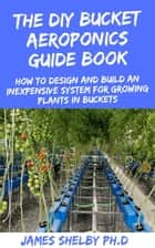 THE DIY BUCKET AEROPONICS GUIDE BOOK - HOW TO DESIGN AND BUILD AN INEXPENSIVE SYSTEM FOR GROWING PLANTS IN BUCKET ebook by James Shelby PH.D