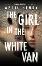 The Girl in the White Van ebook by April Henry