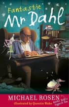 Fantastic Mr Dahl ebook by Michael Rosen, Quentin Blake