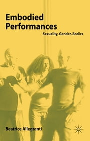 Embodied Performances - Sexuality, Gender, Bodies ebook by Beatrice Allegranti