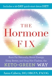 The Hormone Fix - Burn Fat Naturally, Boost Energy, Sleep Better, and Stop Hot Flashes, the Keto-Green Way ebook by Anna Cabeca, DO, OBGYN,...