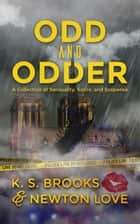 Odd and Odder: A Collection of Sensuality, Satire, and Suspense ebook by K. S. Brooks, Newton Love