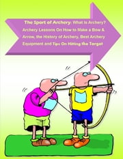 The Sport of Archery: What Is Archery? Archery Lessons On How to Make a Bow and Arrow, the History of Archery, Best Archery Equipment and Tips On Hitting the Target ebook by Andrew Harrison, Malibu Publishing