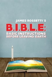 B.I.B.L.E. - Basic instructions before leaving earth ebook by James Rossetti