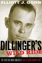 Dillinger's Wild Ride - The Year That Made America's Public Enemy Number One ebook by Elliott J. Gorn
