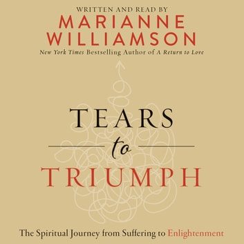 Tears to Triumph - The Spiritual Journey from Suffering to Enlightenment audiobook by Marianne Williamson