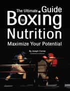 The Ultimate Guide to Boxing Nutrition: Maximize Your Potential ebook by Joseph Correa